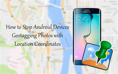 how to stop a on android how to stop android devices geotagging photos with location coordinates