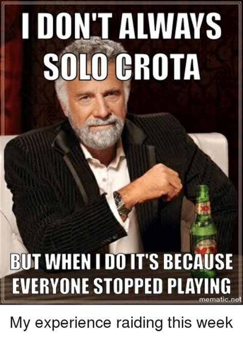 Raid Meme - i don t always solo crota but when i do it s because everyone stopped playing emati my