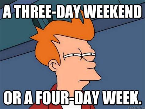 3 Day Weekend Meme - 3 day weekend meme 28 images woohoo 3 day weekend