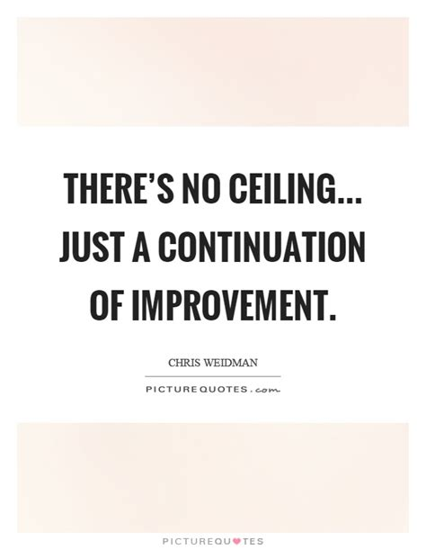 there s no ceiling just a continuation of improvement