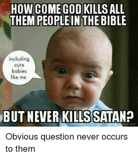 where do babies come from the butt obviously the how come god kills all them people in thebible including