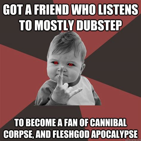 Cannibal Meme - got a friend who listens to mostly dubstep to become a fan