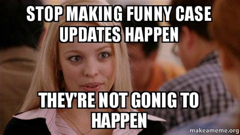 Stop Girl Meme - stop making funny case updates happen they re not gonig to