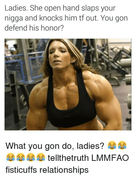 Ladies Memes - ladies she pen hand slaps your nigga and knocks him tf out you gon defend his honor what you
