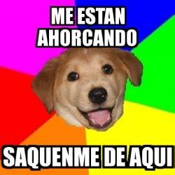Advice Dog Meme Generator - meme advice dog me estan ahorcando saquenme de aqui