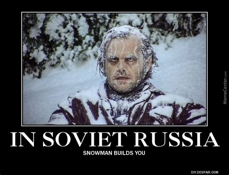 In Russia Memes - in soviet russia snowman build you by peeweethepoet