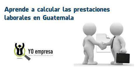 as es el nuevo clculo de las prestaciones sociales aprende a calcular las prestaciones laborales en guatemala