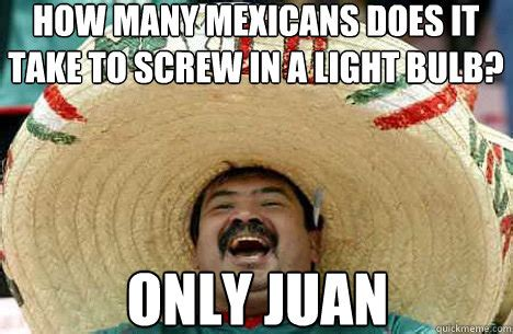 Take It Easy Mexican Meme - how many mexicans does it take to screw in a light bulb