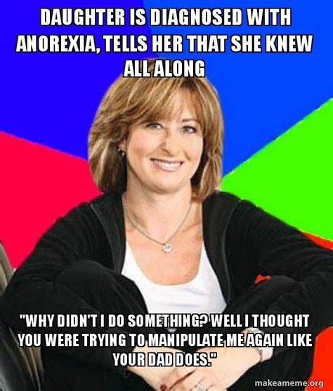 Anorexia Meme - daughter is diagnosed with anorexia tells her that she knew all along quot why didn t i do