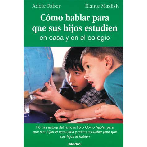 cmo hablar para que 006084129x c 243 mo hablar para que sus hijos estudien en casa y en el colegio ed 250 kame
