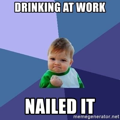 Drinking Meme - drinking at work nailed it success kid meme generator