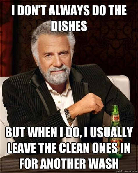 Dishes Meme - i don t always do the dishes but when i do i usually