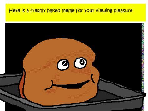 Loaf Meme - 1 baked meme coaxedintoasnafu