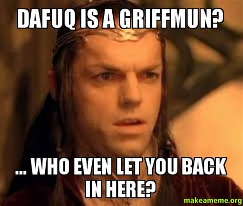 Dafuq Memes - dafuq is a griffmun who even let you back in here