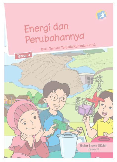 Buku Sd Mi Kelas I Tematik Tema 7 Benda Hewan Dan Tanaman Disekitarku 1 energi dan perubahannya buku siswa kelas 3 tema 7