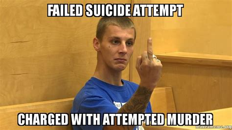 Attempted Murder Meme - failed suicide attempt charged with attempted murder
