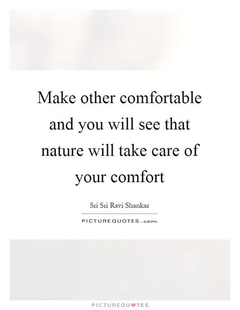 your comforting care make other comfortable and you will see that nature will