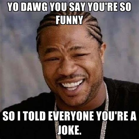 Youre Meme - yo dawg you say you re so funny so i told everyone you re
