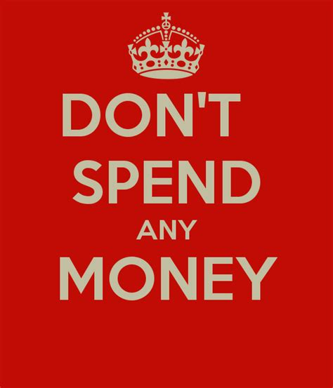 You Dont To Just Spend Money by Don T Spend Any Money Poster Keep Calm O Matic
