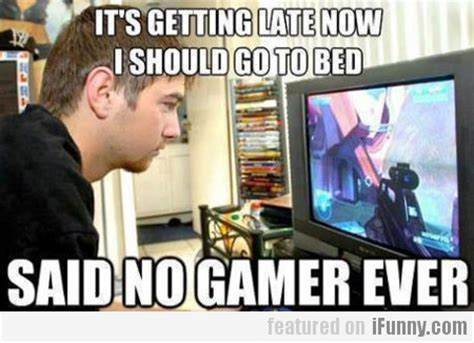 Gamers Memes - it s getting late now i should go to bed ifunny com