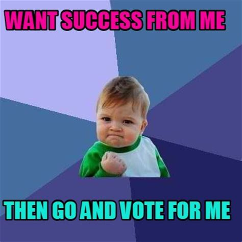 Vote For Me Meme - meme creator want success from me then go and vote for