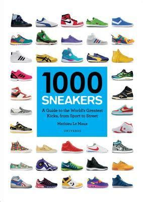 1000 sneakers a guide to the world s greatest kicks from sport to by mathieu le maux