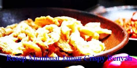 resep membuat jamur crispy sederhana aneka resep masakan nusantara resep membuat jamur crispy