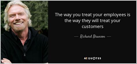 Your Customers Treat Them Well Build Strong Relationships richard branson quote the way you treat your employees is