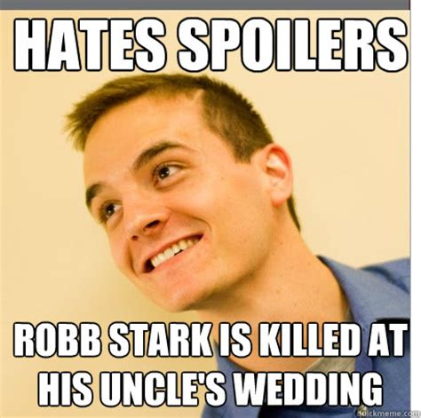 Spoiler Meme - hates spoilers robb stark is killed at his uncle s wedding
