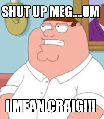 Craig Meme - meme creator shut up meg um i mean craig meme
