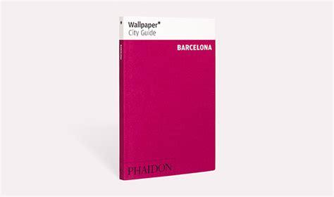 wallpaper barcelona phaidon wallpaper city guide barcelona travel phaidon store