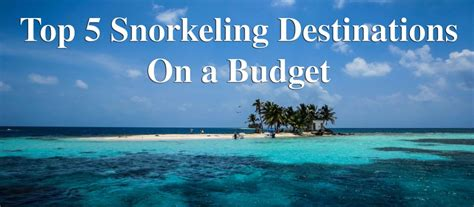best snorkeling destinations top 5 snorkeling destinations on a budget