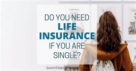 do i need life insurance to buy a house do you need life insurance if you are single savvy family finance