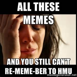 all these memes and you still can t re meme ber to hmu   first via
