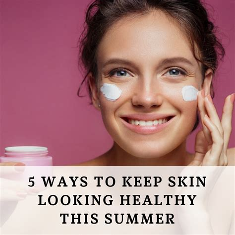 7 Ways To Protect Your Skin This Summer by 5 Ways To Keep Your Skin Looking Healthy This Summer