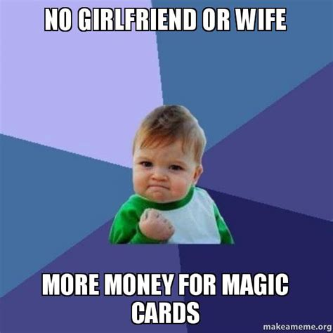 No Gf Meme - no girlfriend or wife more money for magic cards success