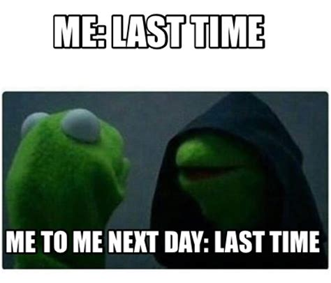 Me Time Meme - meme creator me last time me to me next day last time