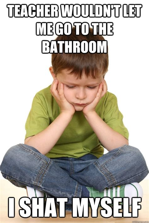 Teacher Problems Meme - teacher wouldn t let me go to the bathroom i shat myself