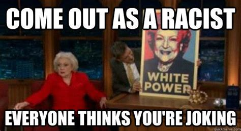 Betty White Meme - come out as a racist everyone thinks you re joking betty