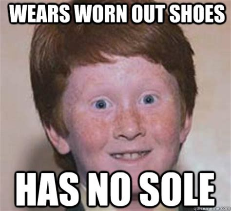 Buy All The Shoes Meme - wears worn out shoes has no sole over confident ginger