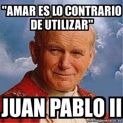 Juan Pablo Meme - meme personalizado quot amar es lo contrario de utilizar