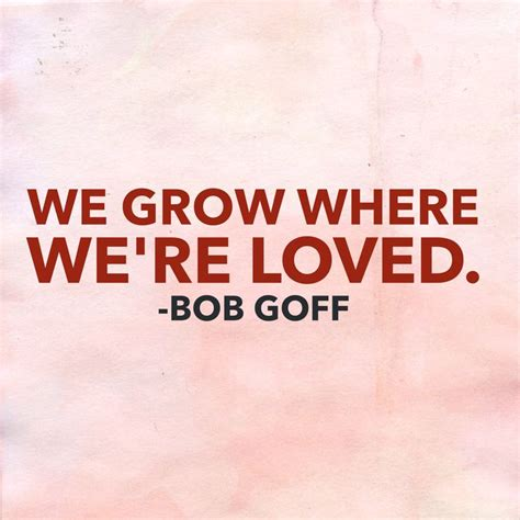 bob goff quotes we grow where we re loved bob goff quotes