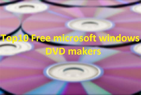 best free dvd creator top 10 best free dvd maker tools for windows