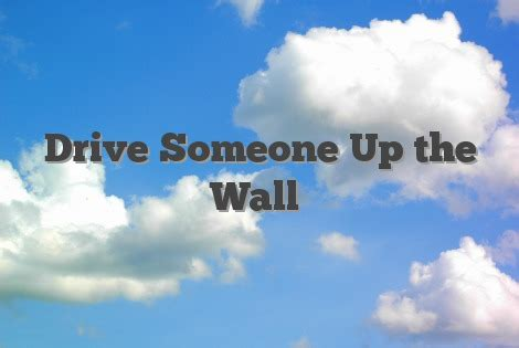 drive up the wall drive someone up the wall english idioms slang dictionary