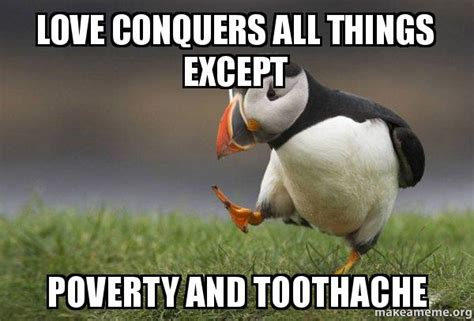 Toothache Meme - love conquers all things except poverty and toothache