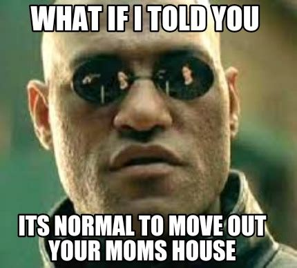your moms house meme creator what if i told you its normal to move out
