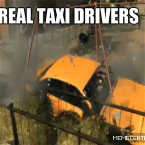 Taxi Driver Meme - a real taxi driver by saxon rogers 94 meme center