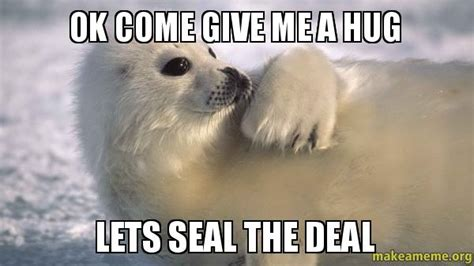 Give Me A Hug Meme - ok come give me a hug lets seal the deal make a meme