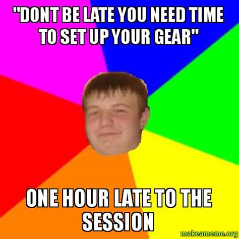 Late Meme - quot dont be late you need time to set up your gear quot one hour late to the session make a meme