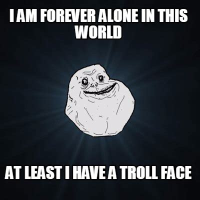 Forever Alone Meme Generator - meme creator i am forever alone in this world at least i